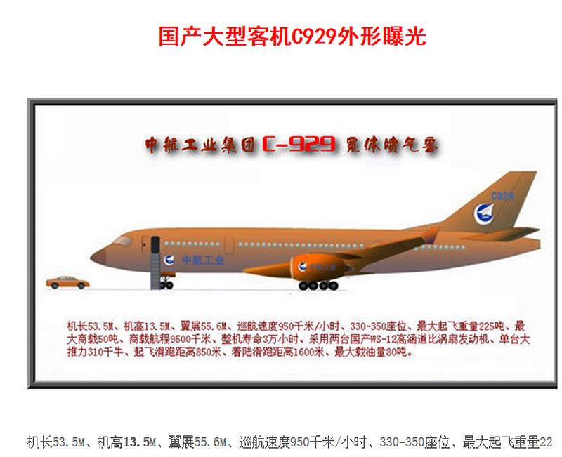 国产大飞机C919下半年首飞,它的接班人C929也将研制起飞! 摘自:中华网军事 2016-07-25 中国新闻网 2015-10-25 国之重器作为C919的接班人,中航工业设计C929大型客机是继C919研制成功后在中国商飞计划研制的第二种大型客机。C是China的首字母,也是中国商用飞机有限责任公司英文缩写COMAC的首字母,同时还寓意,就是立志要跻身国际大型客机市场,要与Airbus(空中客车公司)和Boeing(波音)一道在国际大型客机制造业中形成ABC并立的格局。C929的第一个9